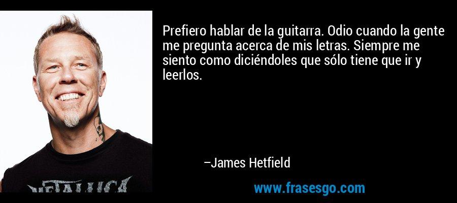 Prefiero hablar de la guitarra. Odio cuando la gente me pregunta acerca de mis letras. Siempre me siento como diciéndoles que sólo tiene que ir y leerlos. – James Hetfield