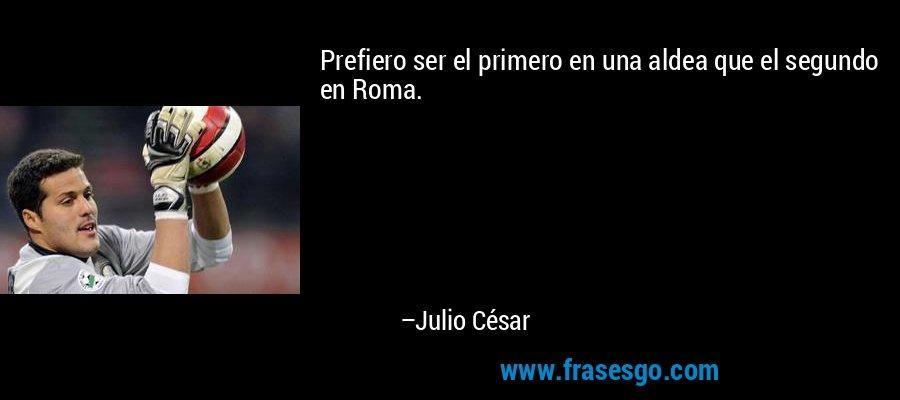 Prefiero ser el primero en una aldea que el segundo en Roma. – Julio César