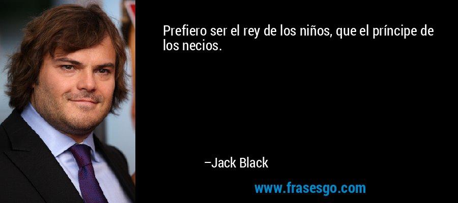 Prefiero ser el rey de los niños, que el príncipe de los necios. – Jack Black