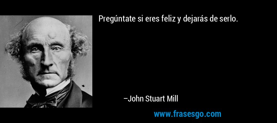 Pregúntate si eres feliz y dejarás de serlo. – John Stuart Mill
