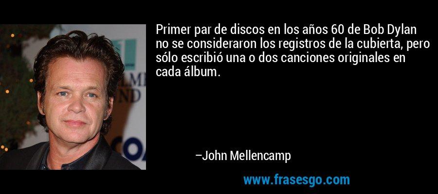 Primer par de discos en los años 60 de Bob Dylan no se consideraron los registros de la cubierta, pero sólo escribió una o dos canciones originales en cada álbum. – John Mellencamp