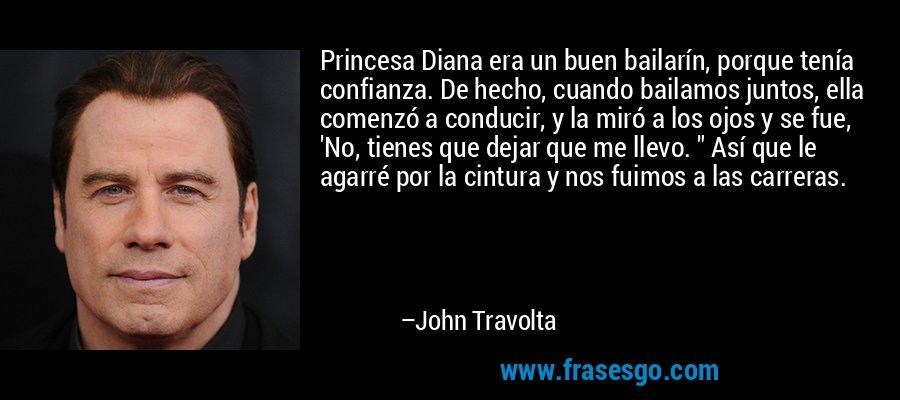 Princesa Diana era un buen bailarín, porque tenía confianza. De hecho, cuando bailamos juntos, ella comenzó a conducir, y la miró a los ojos y se fue, 'No, tienes que dejar que me llevo.