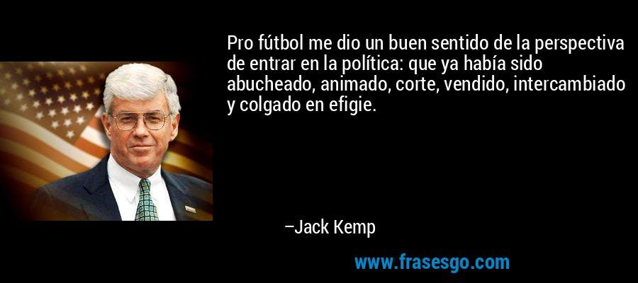 Pro fútbol me dio un buen sentido de la perspectiva de entrar en la política: que ya había sido abucheado, animado, corte, vendido, intercambiado y colgado en efigie. – Jack Kemp