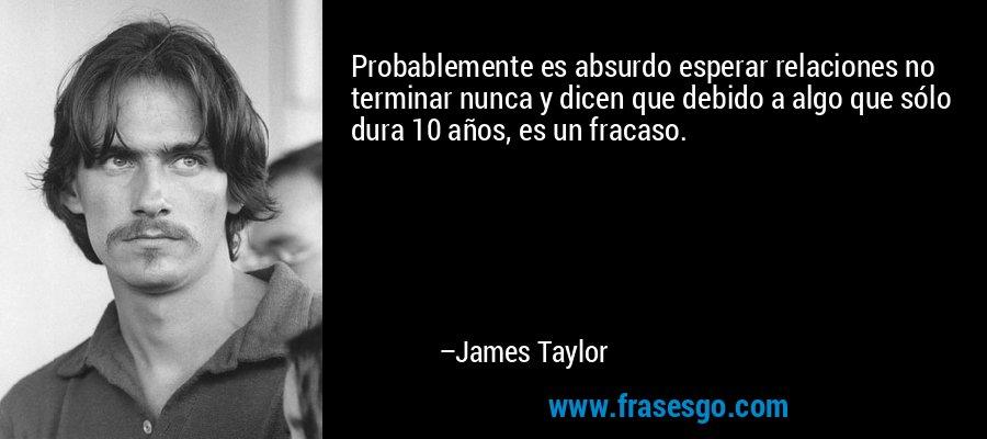 Probablemente es absurdo esperar relaciones no terminar nunca y dicen que debido a algo que sólo dura 10 años, es un fracaso. – James Taylor