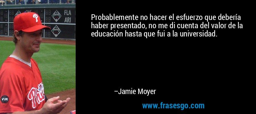 Probablemente no hacer el esfuerzo que debería haber presentado, no me di cuenta del valor de la educación hasta que fui a la universidad. – Jamie Moyer