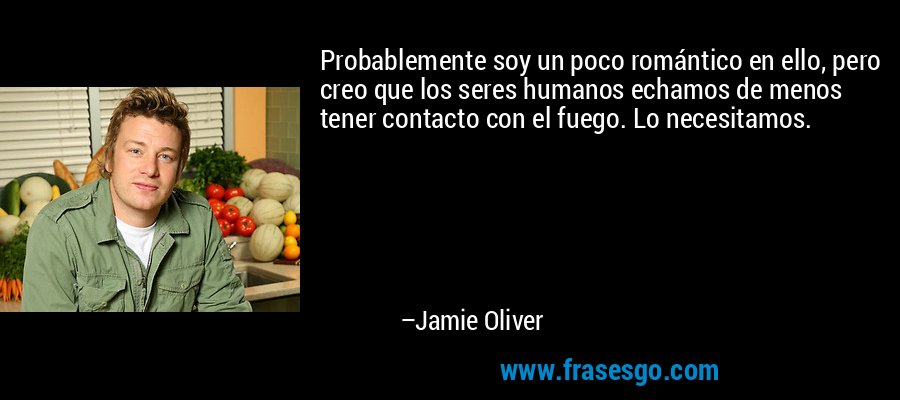 Probablemente soy un poco romántico en ello, pero creo que los seres humanos echamos de menos tener contacto con el fuego. Lo necesitamos. – Jamie Oliver