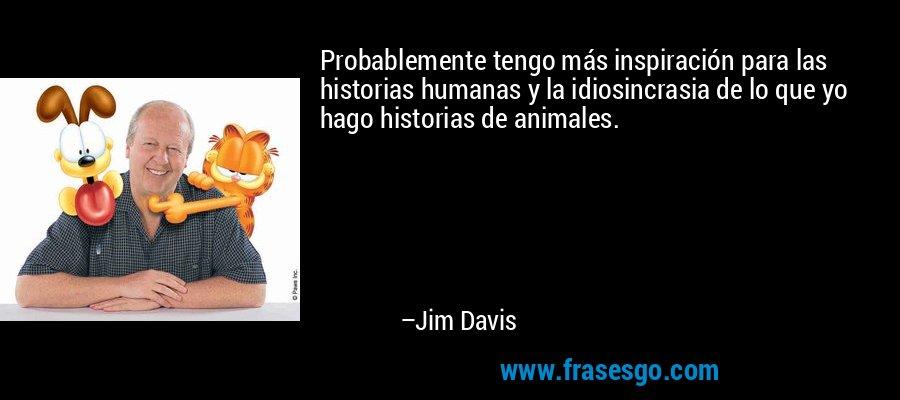 Probablemente tengo más inspiración para las historias humanas y la idiosincrasia de lo que yo hago historias de animales. – Jim Davis