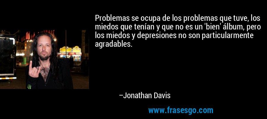 Problemas se ocupa de los problemas que tuve, los miedos que tenían y que no es un 'bien' álbum, pero los miedos y depresiones no son particularmente agradables. – Jonathan Davis