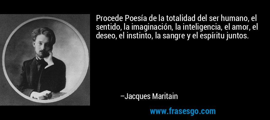 Procede Poesía de la totalidad del ser humano, el sentido, la imaginación, la inteligencia, el amor, el deseo, el instinto, la sangre y el espíritu juntos. – Jacques Maritain