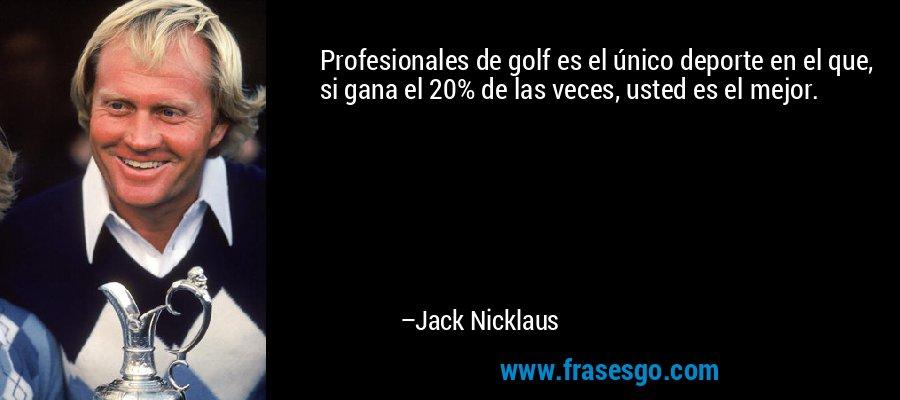 Profesionales de golf es el único deporte en el que, si gana el 20% de las veces, usted es el mejor. – Jack Nicklaus