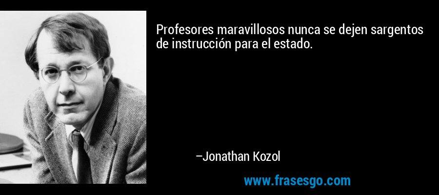 Profesores maravillosos nunca se dejen sargentos de instrucción para el estado. – Jonathan Kozol