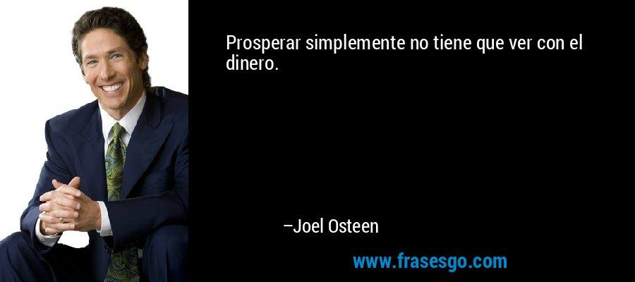 Prosperar simplemente no tiene que ver con el dinero. – Joel Osteen