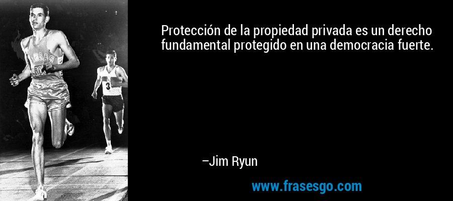 Protección de la propiedad privada es un derecho fundamental protegido en una democracia fuerte. – Jim Ryun