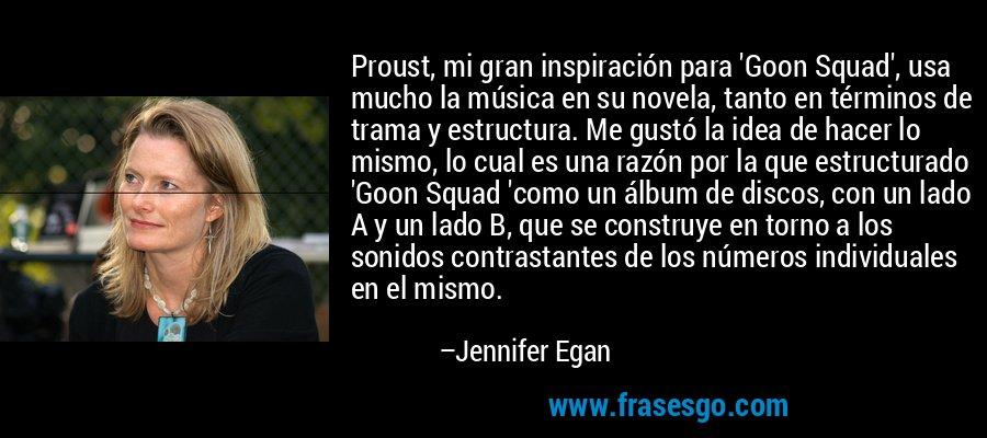 Proust, mi gran inspiración para 'Goon Squad', usa mucho la música en su novela, tanto en términos de trama y estructura. Me gustó la idea de hacer lo mismo, lo cual es una razón por la que estructurado 'Goon Squad 'como un álbum de discos, con un lado A y un lado B, que se construye en torno a los sonidos contrastantes de los números individuales en el mismo. – Jennifer Egan