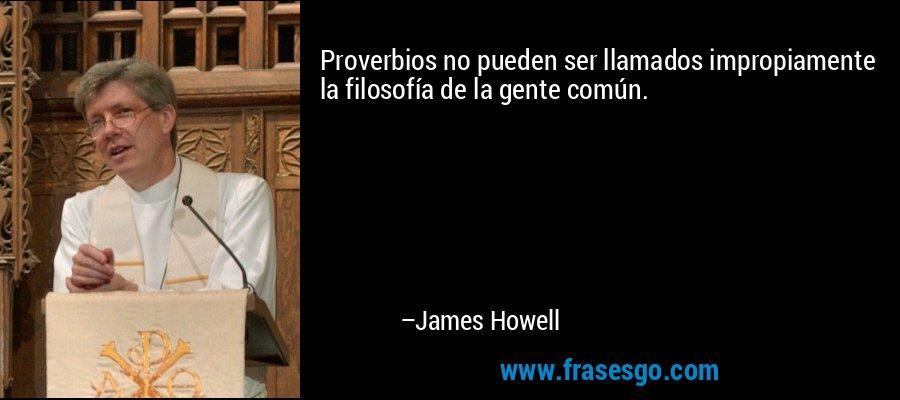 Proverbios no pueden ser llamados impropiamente la filosofía de la gente común. – James Howell