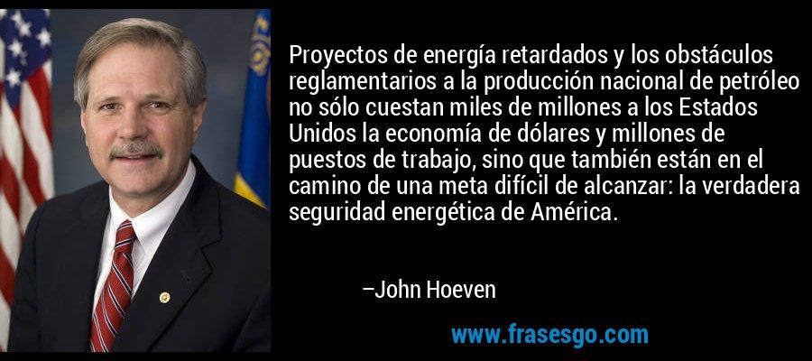 Proyectos de energía retardados y los obstáculos reglamentarios a la producción nacional de petróleo no sólo cuestan miles de millones a los Estados Unidos la economía de dólares y millones de puestos de trabajo, sino que también están en el camino de una meta difícil de alcanzar: la verdadera seguridad energética de América. – John Hoeven