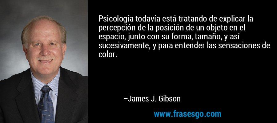 Psicología todavía está tratando de explicar la percepción de la posición de un objeto en el espacio, junto con su forma, tamaño, y así sucesivamente, y para entender las sensaciones de color. – James J. Gibson