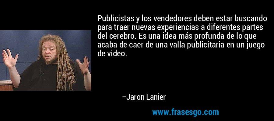 Publicistas y los vendedores deben estar buscando para traer nuevas experiencias a diferentes partes del cerebro. Es una idea más profunda de lo que acaba de caer de una valla publicitaria en un juego de video. – Jaron Lanier
