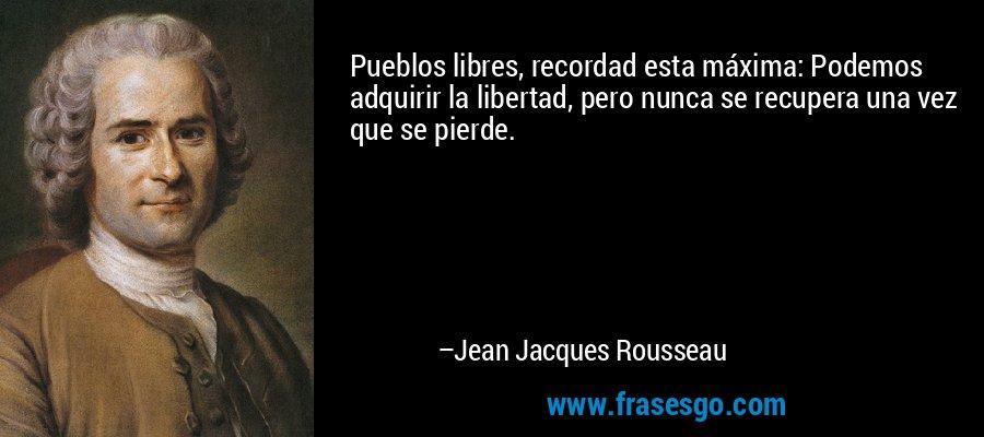 Pueblos libres, recordad esta máxima: Podemos adquirir la libertad, pero nunca se recupera una vez que se pierde. – Jean Jacques Rousseau
