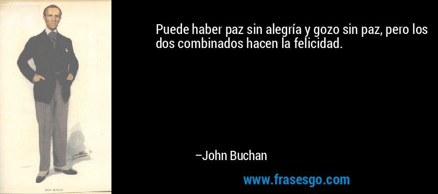 Puede haber paz sin alegría y gozo sin paz, pero los dos combinados hacen la felicidad. – John Buchan