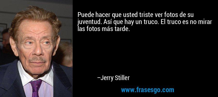 Puede hacer que usted triste ver fotos de su juventud. Así que hay un truco. El truco es no mirar las fotos más tarde. – Jerry Stiller