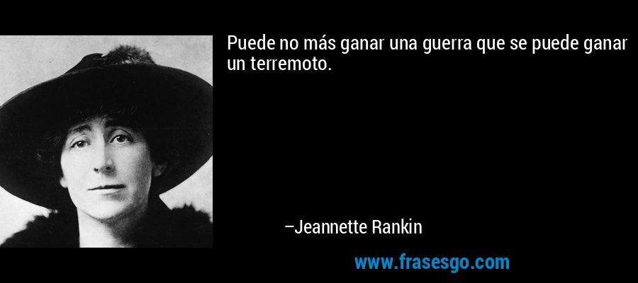 Puede no más ganar una guerra que se puede ganar un terremoto. – Jeannette Rankin