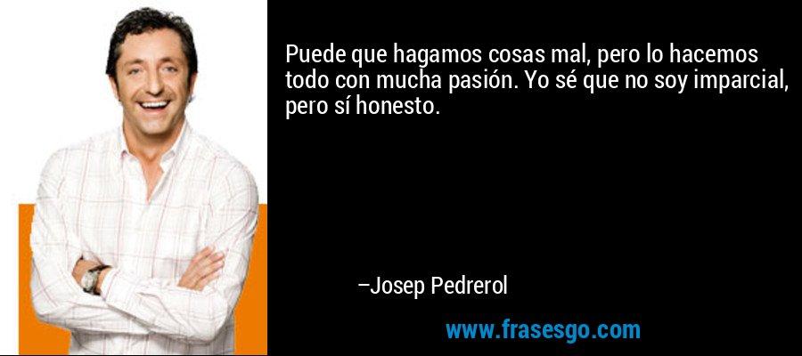 Puede que hagamos cosas mal, pero lo hacemos todo con mucha pasión. Yo sé que no soy imparcial, pero sí honesto. – Josep Pedrerol