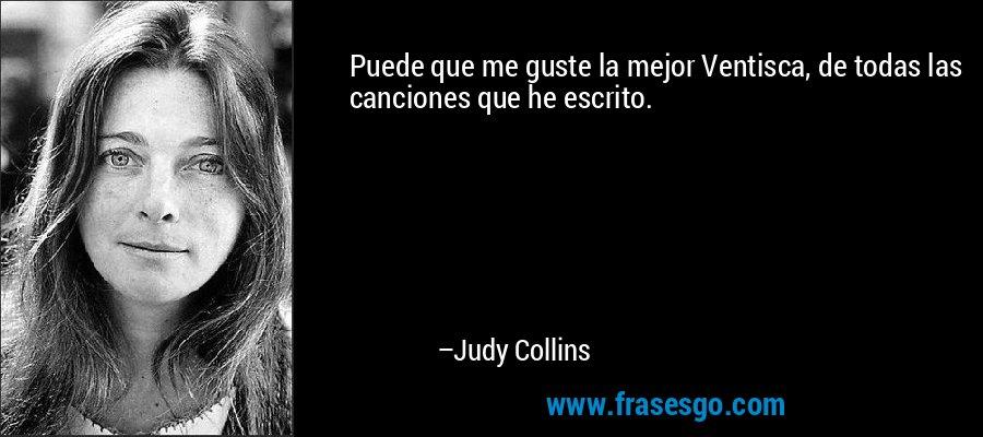 Puede que me guste la mejor Ventisca, de todas las canciones que he escrito. – Judy Collins