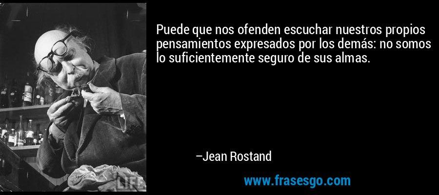 Puede que nos ofenden escuchar nuestros propios pensamientos expresados por los demás: no somos lo suficientemente seguro de sus almas. – Jean Rostand