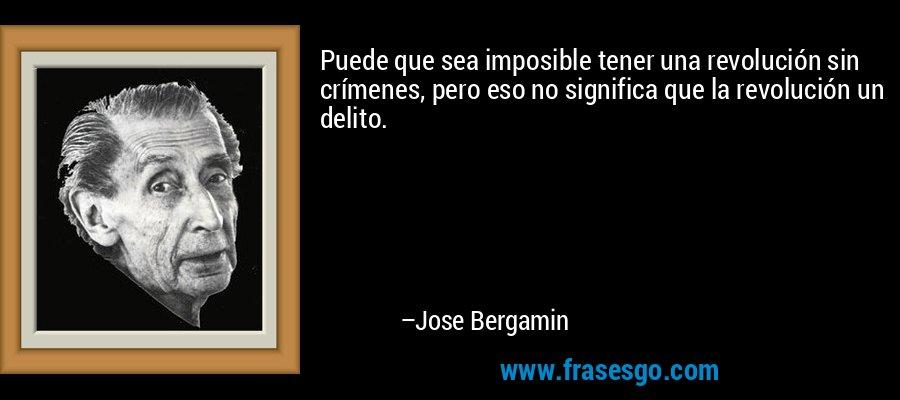 Puede que sea imposible tener una revolución sin crímenes, pero eso no significa que la revolución un delito. – Jose Bergamin