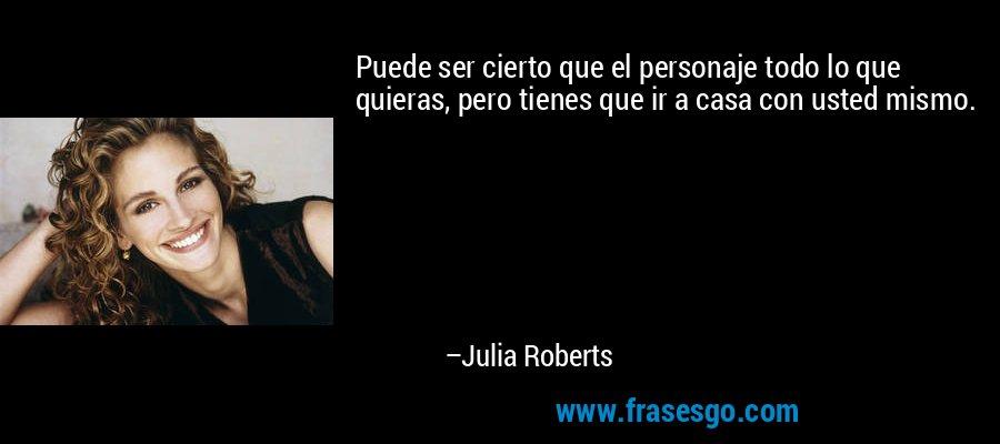 Puede ser cierto que el personaje todo lo que quieras, pero tienes que ir a casa con usted mismo. – Julia Roberts