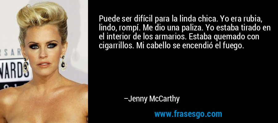 Puede ser difícil para la linda chica. Yo era rubia, lindo, rompí. Me dio una paliza. Yo estaba tirado en el interior de los armarios. Estaba quemado con cigarrillos. Mi cabello se encendió el fuego. – Jenny McCarthy
