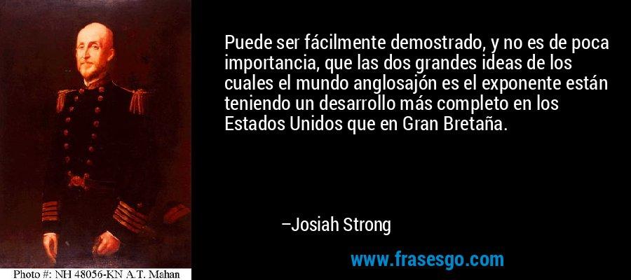 Puede ser fácilmente demostrado, y no es de poca importancia, que las dos grandes ideas de los cuales el mundo anglosajón es el exponente están teniendo un desarrollo más completo en los Estados Unidos que en Gran Bretaña. – Josiah Strong