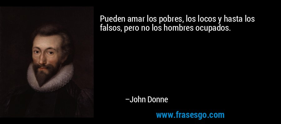 Pueden amar los pobres, los locos y hasta los falsos, pero no los hombres ocupados. – John Donne