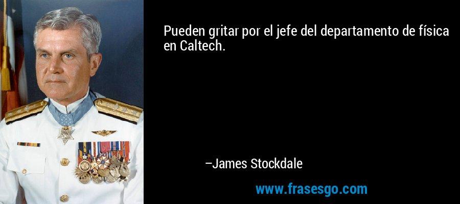 Pueden gritar por el jefe del departamento de física en Caltech. – James Stockdale