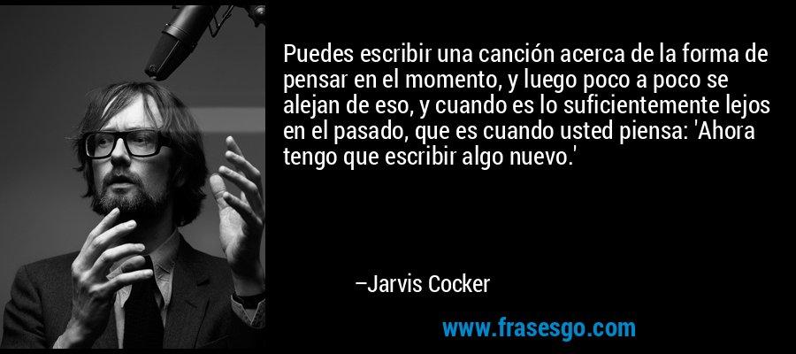 Puedes escribir una canción acerca de la forma de pensar en el momento, y luego poco a poco se alejan de eso, y cuando es lo suficientemente lejos en el pasado, que es cuando usted piensa: 'Ahora tengo que escribir algo nuevo.' – Jarvis Cocker