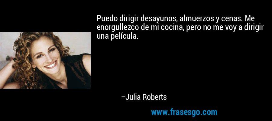 Puedo dirigir desayunos, almuerzos y cenas. Me enorgullezco de mi cocina, pero no me voy a dirigir una película. – Julia Roberts