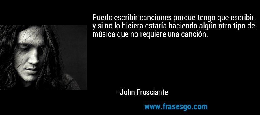 Puedo escribir canciones porque tengo que escribir, y si no lo hiciera estaría haciendo algún otro tipo de música que no requiere una canción. – John Frusciante