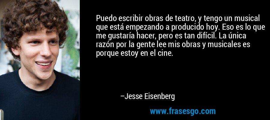 Puedo escribir obras de teatro, y tengo un musical que está empezando a producido hoy. Eso es lo que me gustaría hacer, pero es tan difícil. La única razón por la gente lee mis obras y musicales es porque estoy en el cine. – Jesse Eisenberg