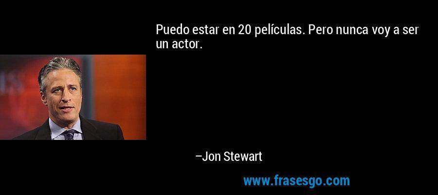 Puedo estar en 20 películas. Pero nunca voy a ser un actor. – Jon Stewart