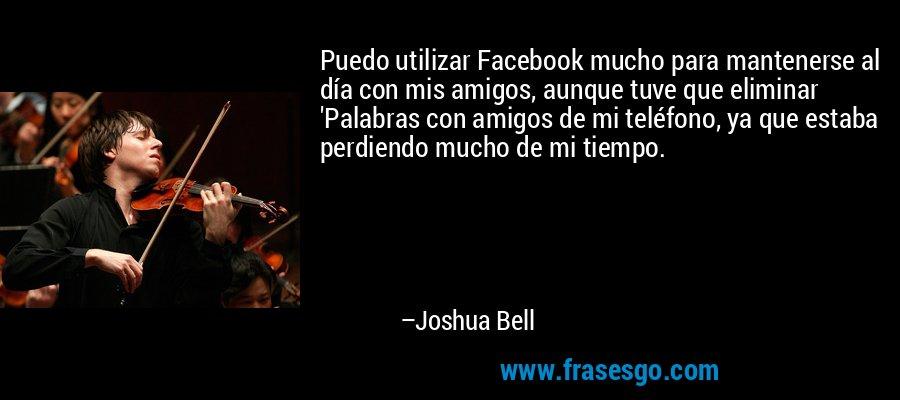 Puedo utilizar Facebook mucho para mantenerse al día con mis amigos, aunque tuve que eliminar 'Palabras con amigos de mi teléfono, ya que estaba perdiendo mucho de mi tiempo. – Joshua Bell