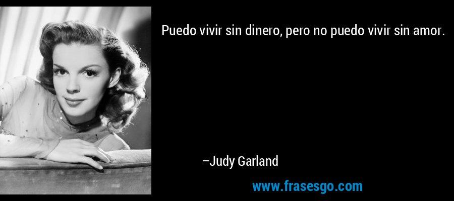Puedo vivir sin dinero, pero no puedo vivir sin amor. – Judy Garland