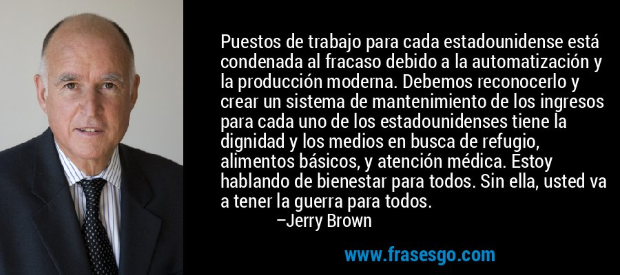 Puestos de trabajo para cada estadounidense está condenada al fracaso debido a la automatización y la producción moderna. Debemos reconocerlo y crear un sistema de mantenimiento de los ingresos para cada uno de los estadounidenses tiene la dignidad y los medios en busca de refugio, alimentos básicos, y atención médica. Estoy hablando de bienestar para todos. Sin ella, usted va a tener la guerra para todos. – Jerry Brown