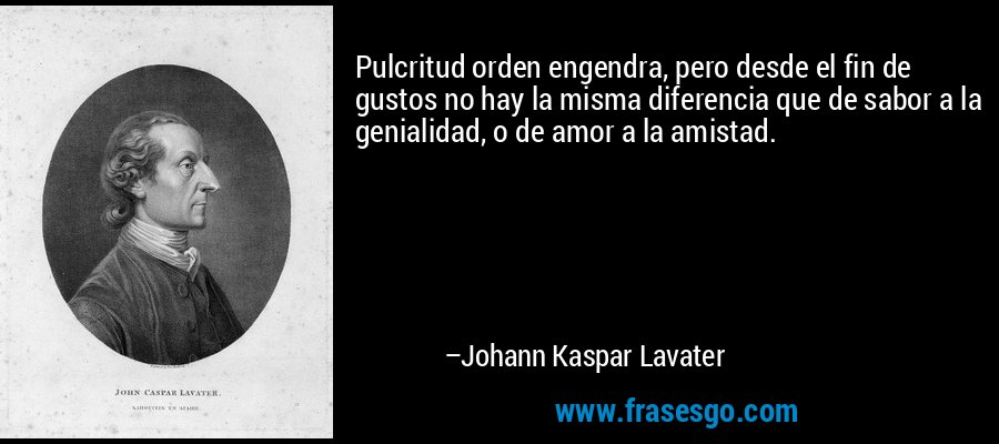 Pulcritud orden engendra, pero desde el fin de gustos no hay la misma diferencia que de sabor a la genialidad, o de amor a la amistad. – Johann Kaspar Lavater