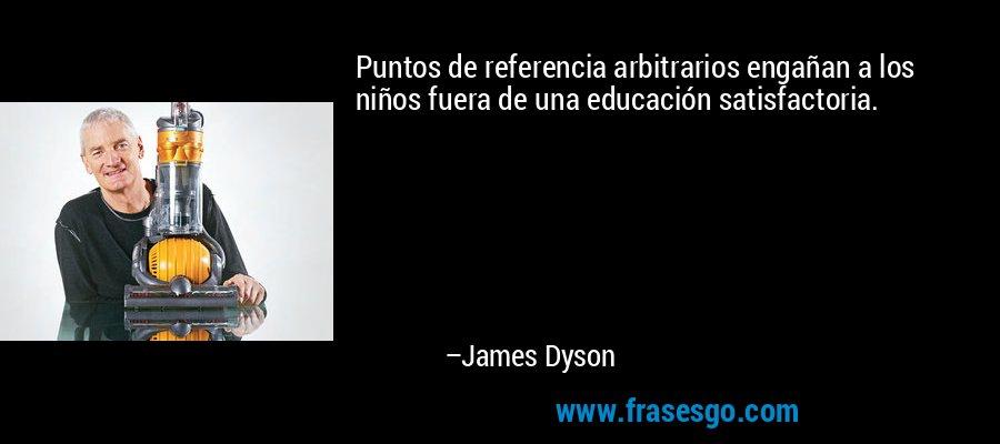 Puntos de referencia arbitrarios engañan a los niños fuera de una educación satisfactoria. – James Dyson