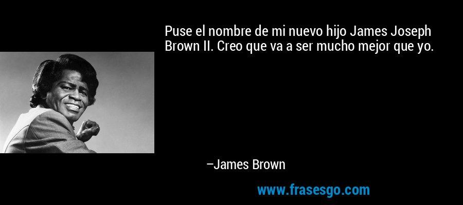 Puse el nombre de mi nuevo hijo James Joseph Brown II. Creo que va a ser mucho mejor que yo. – James Brown