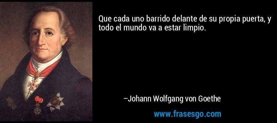Que cada uno barrido delante de su propia puerta, y todo el mundo va a estar limpio. – Johann Wolfgang von Goethe