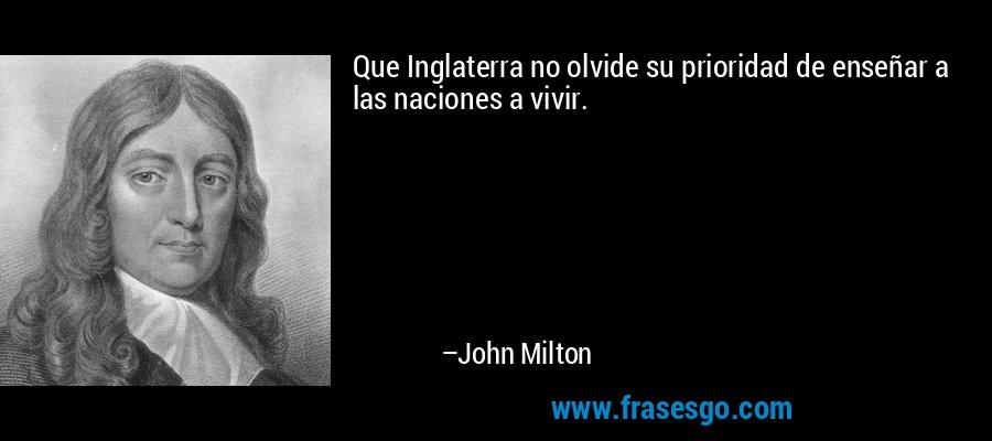 Que Inglaterra no olvide su prioridad de enseñar a las naciones a vivir. – John Milton