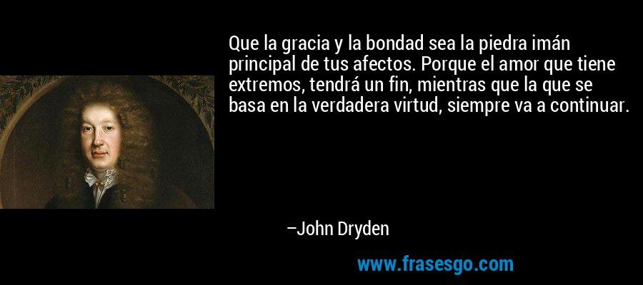 Que la gracia y la bondad sea la piedra imán principal de tus afectos. Porque el amor que tiene extremos, tendrá un fin, mientras que la que se basa en la verdadera virtud, siempre va a continuar. – John Dryden