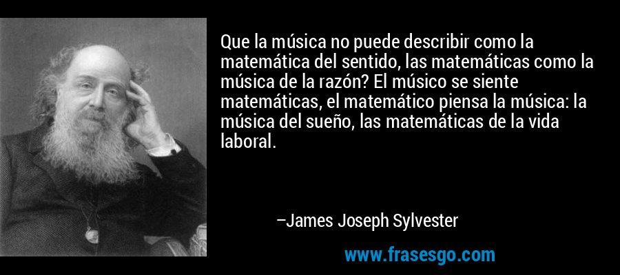 Que la música no puede describir como la matemática del sentido, las matemáticas como la música de la razón? El músico se siente matemáticas, el matemático piensa la música: la música del sueño, las matemáticas de la vida laboral. – James Joseph Sylvester